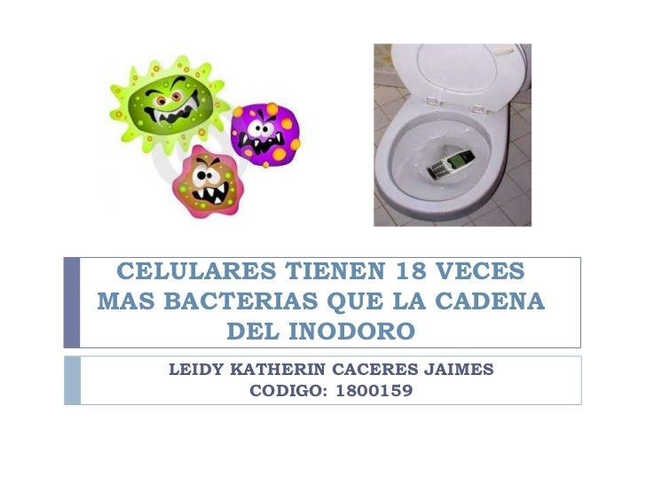 CELULARES TIENEN 18 VECESMAS BACTERIAS QUE LA CADENA       DEL INODORO    LEIDY KATHERIN CACERES JAIMES            CODIGO:...