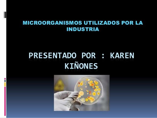 PRESENTADO POR : KAREN KIÑONES MICROORGANISMOS UTILIZADOS POR LA INDUSTRIA