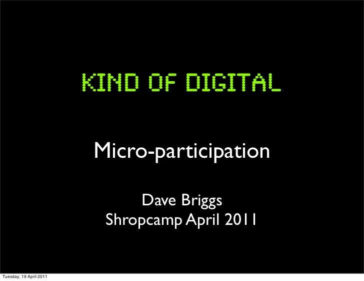 Micro-participation                              Dave Briggs                          Shropcamp April 2011Tuesday, 19 Apri...