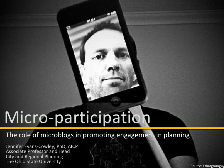 Source: Ethatgrumguy Micro-participation The role of microblogs in promoting engagement in planning Jennifer Evans-Cowley,...