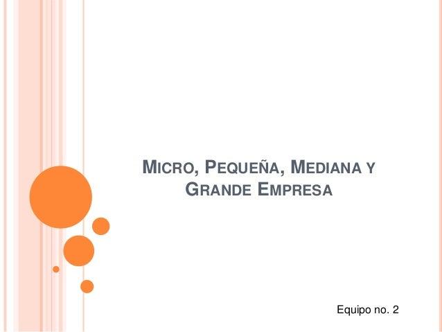 MICRO, PEQUEÑA, MEDIANA Y    GRANDE EMPRESA                    Equipo no. 2