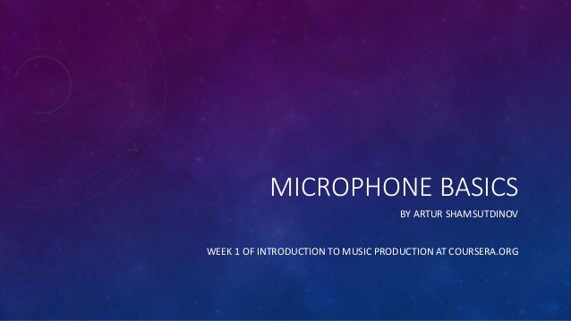 MICROPHONE BASICS BY ARTUR SHAMSUTDINOV WEEK 1 OF INTRODUCTION TO MUSIC PRODUCTION AT COURSERA.ORG