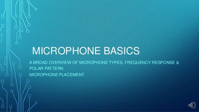 MICROPHONE BASICS A BROAD OVERVIEW OF MICROPHONE TYPES, FREQUENCY RESPONSE & POLAR PATTERN MICROPHONE PLACEMENT