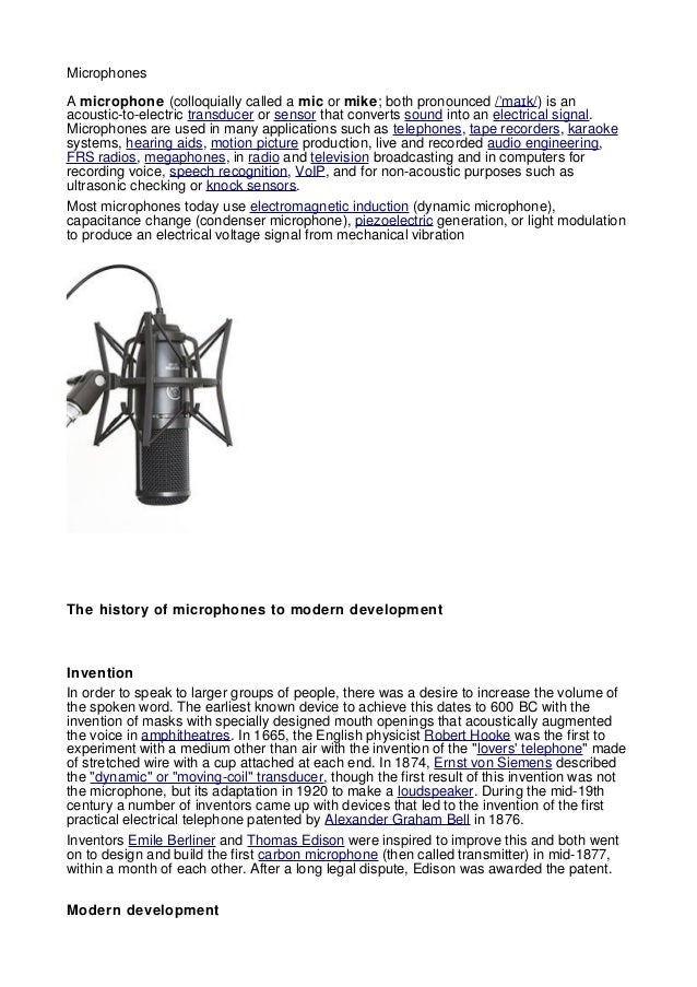 MicrophonesA microphone (colloquially called a mic or mike; both pronounced / ma kˈ ɪ /) is anacoustic-to-electric transdu...