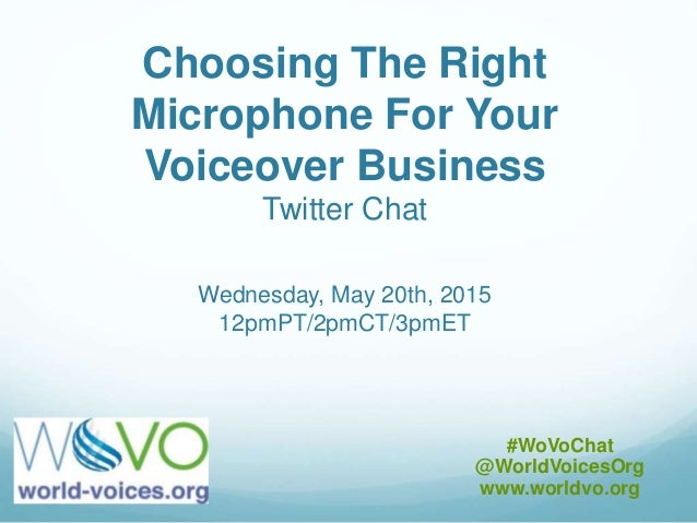 Choosing The Right Microphone For Your Voiceover Business Twitter Chat Wednesday, May 20th, 2015 12pmPT/2pmCT/3pmET #WoVoC...