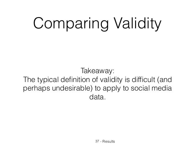Takeaway: The typical definition of validity is difficult (and perhaps undesirable) to apply to social media data. - Results...