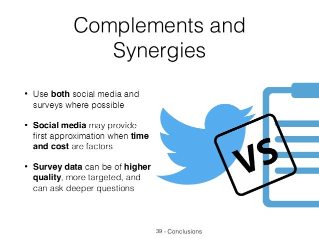 Complements and Synergies • Use both social media and surveys where possible • Social media may provide first approximation...