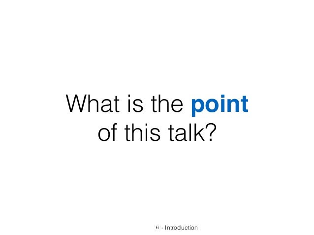 What is the point of this talk? 6 - Introduction