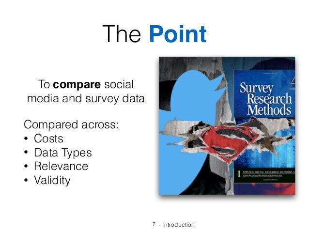 - Introduction7 The Point To compare social media and survey data Compared across: • Costs • Data Types • Relevance • Vali...