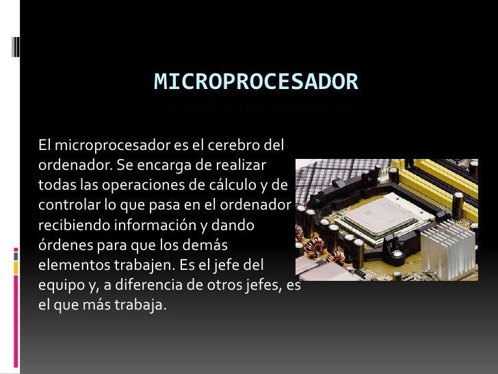 MICROPROCESADOREl microprocesador es el cerebro delordenador. Se encarga de realizartodas las operaciones de cálculo y dec...