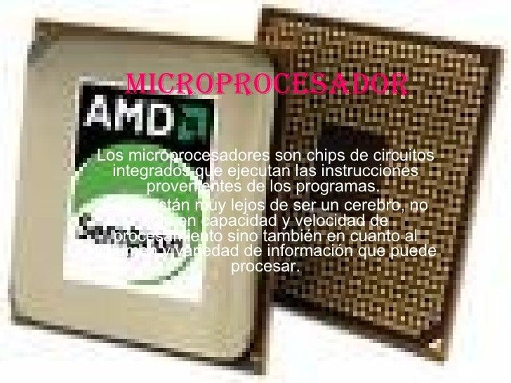 MICROPROCESADOR Los microprocesadores son chips de circuitos integrados que ejecutan las instrucciones provenientes de los...