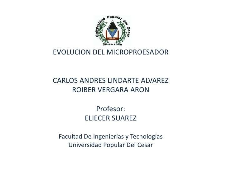 EVOLUCION DEL MICROPROESADOR<br />CARLOS ANDRES LINDARTE ALVAREZ<br />Profesor:<br />ELIECER SUAREZ<br />Facultad De Ingen...