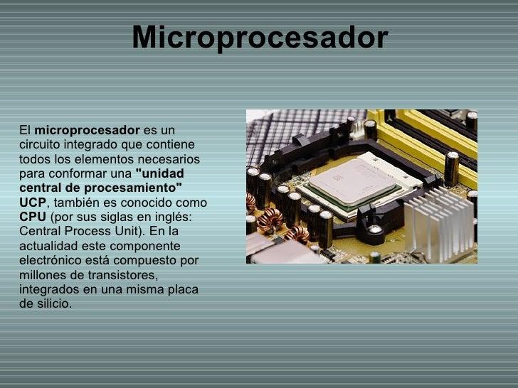Microprocesador El  microprocesador  es un circuito integrado que contiene todos los elementos necesarios para conformar u...