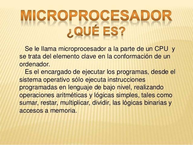 Se le llama microprocesador a la parte de un CPU y se trata del elemento clave en la conformación de un ordenador. Es el e...