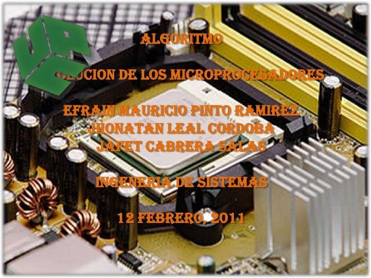 ALGORITMO<br />EVOLUCION DE LOS MICROPROCESADORES<br />EFRAIN MAURICIO PINTO RAMIREZ<br />JHONATAN LEAL CORDOBA<br />JAFET...