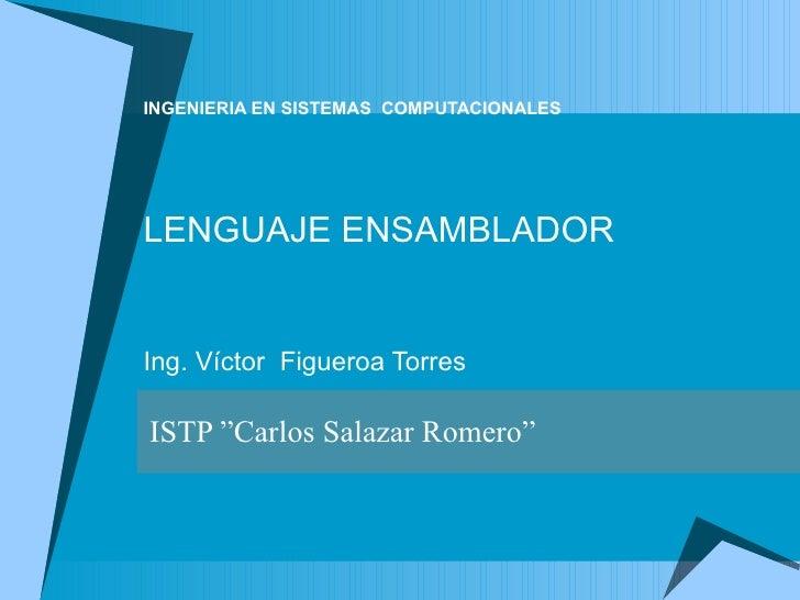 """INGENIERIA EN SISTEMAS   COMPUTACIONALES LENGUAJE ENSAMBLADOR Ing. Víctor  Figueroa Torres   ISTP """"Carlos Salazar Romero"""""""