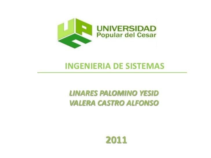 INGENIERIA DE SISTEMAS<br />LINARES PALOMINO YESID<br />VALERA CASTRO ALFONSO<br />2011<br />