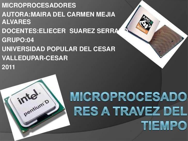 MICROPROCESADORES <br />AUTORA:MAIRA DEL CARMEN MEJIA ALVARES<br />DOCENTES:ELIECER  SUAREZ SERRANO <br />GRUPO:04<br />UN...