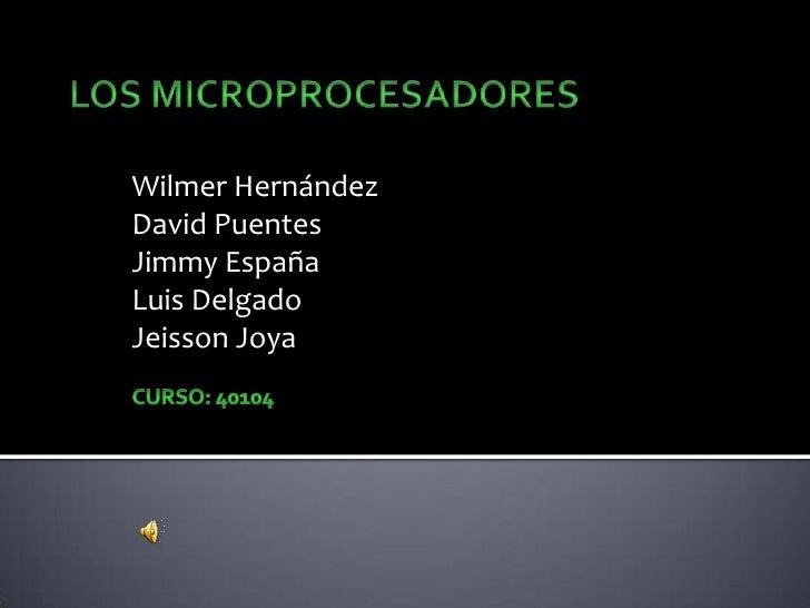 Los Microprocesadores<br />Wilmer Hernández<br />David Puentes<br />Jimmy España<br />Luis Delgado<br />Jeisson Joya<br />...