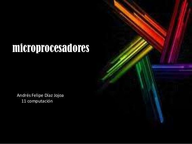microprocesadoresAndrés Felipe Díaz Jojoa  11 computación
