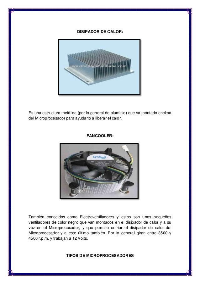 DISIPADOR DE CALOR:  Es una estructura metálica (por lo general de aluminio) que va montado encima  del Microprocesador pa...