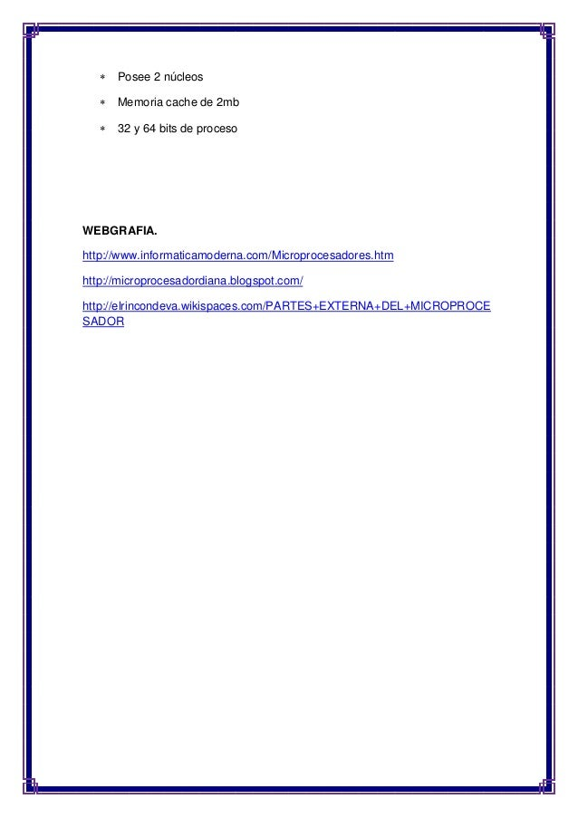  Posee 2 núcleos   Memoria cache de 2mb   32 y 64 bits de proceso  WEBGRAFIA.  http://www.informaticamoderna.com/Microp...