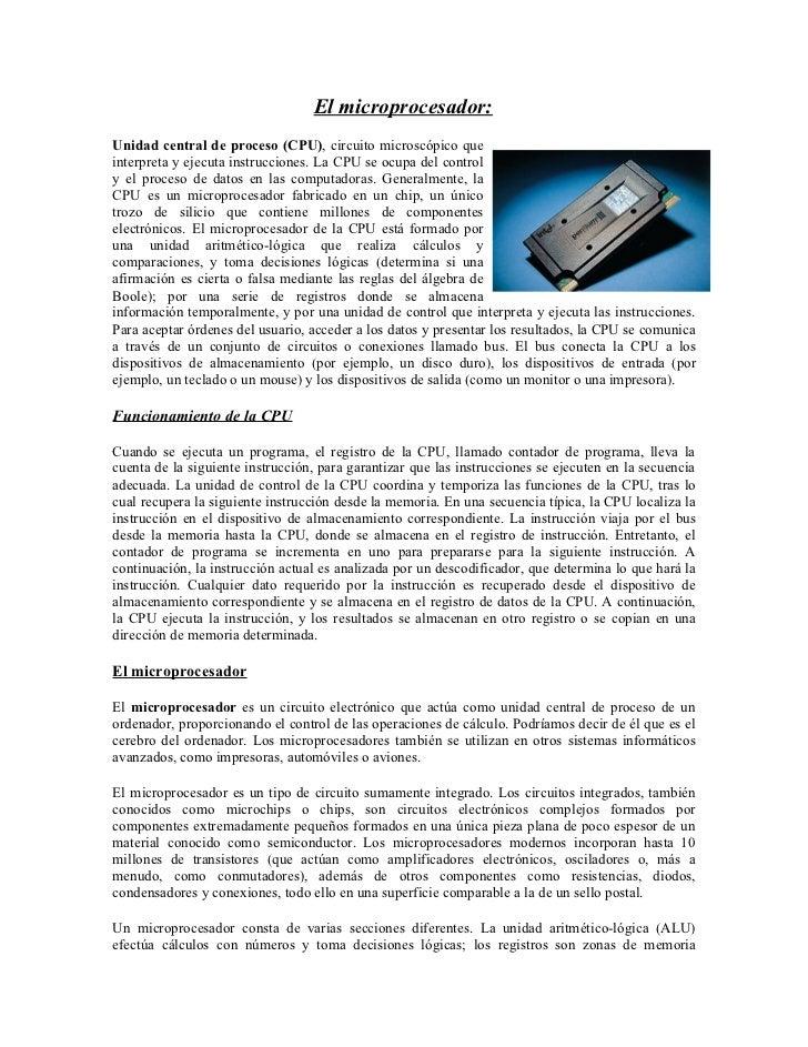 El microprocesador:Unidad central de proceso (CPU), circuito microscópico queinterpreta y ejecuta instrucciones. La CPU se...