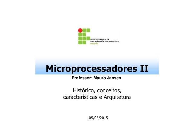 Microprocessadores IIMicroprocessadores II Professor: Mauro Jansen Histórico, conceitos, características e Arquitetura 05/...