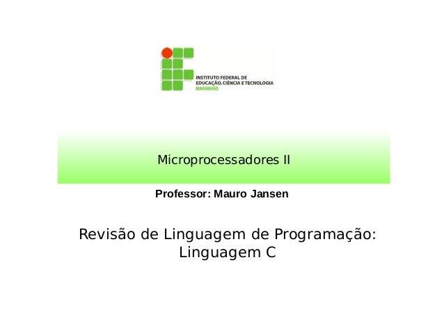 Professor: Mauro Jansen Microprocessadores II Revisão de Linguagem de Programação: Linguagem C