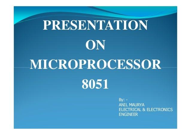 PRESENTATION ON MICROPROCESSORMICROPROCESSOR 8051 By: - ANIL MAURYA ELECTRICAL & ELECTRONICS ENGINEER