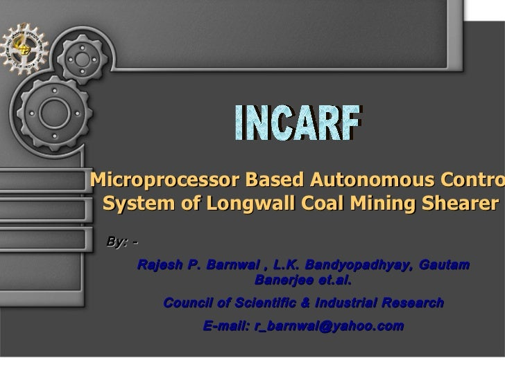 INCARF Microprocessor Based Autonomous Control System of Longwall Coal Mining Shearer By: - Rajesh P. Barnwal , L.K. Bandy...