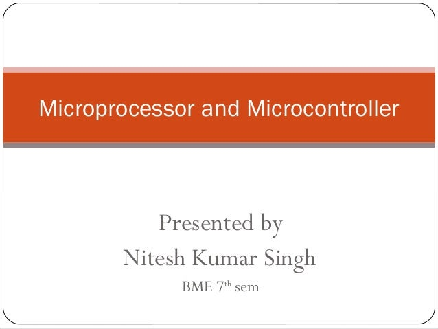 Microprocessor and Microcontroller  Presented by Nitesh Kumar Singh BME 7th sem