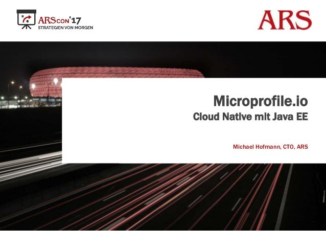 Microprofile.io Cloud Native mit Java EE Michael Hofmann, CTO, ARS
