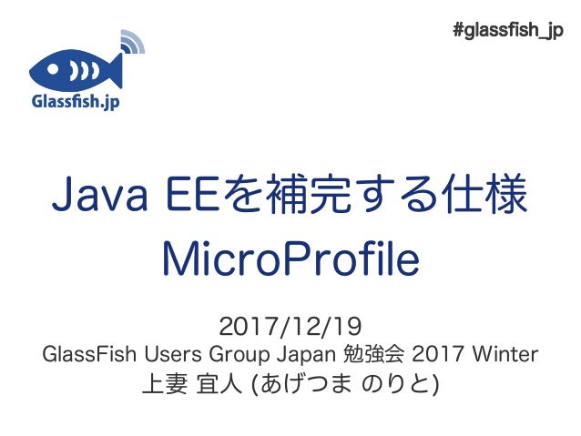 Java EEを補完する仕様 MicroProfil 2017/12/19 GiassFish Uslrs Group Japan 勉強会 2017 Wintlr 上妻 宜人 (あげつま のりと) #giassfsh_jp