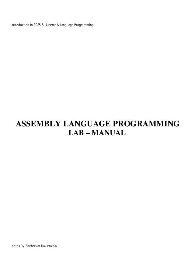 Introduction to 8085 & Assembly Language Programming  ASSEMBLY LANGUAGE PROGRAMMING LAB – MANUAL  Notes By: Shehrevar Davi...