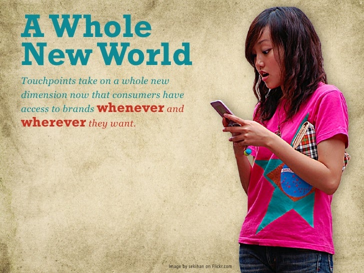 A Whole New World Touchpoints take on a whole new dimension now that consumers have access to brands whenever and wherever...