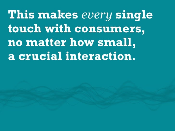 This makes every single touch with consumers, no matter how small, a crucial interaction.