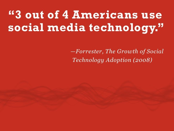 """""""3 out of 4 Americans use social media technology.""""          —Forrester, The Growth of Social          Technology Adoption..."""