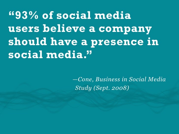 """""""93% of social media users believe a company should have a presence in social media.""""            —Cone, Business in Social..."""