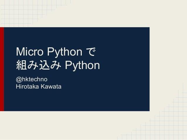 Micro Python 䛷  ⤌䜏㎸䜏 Python  @hktechno  Hirotaka Kawata