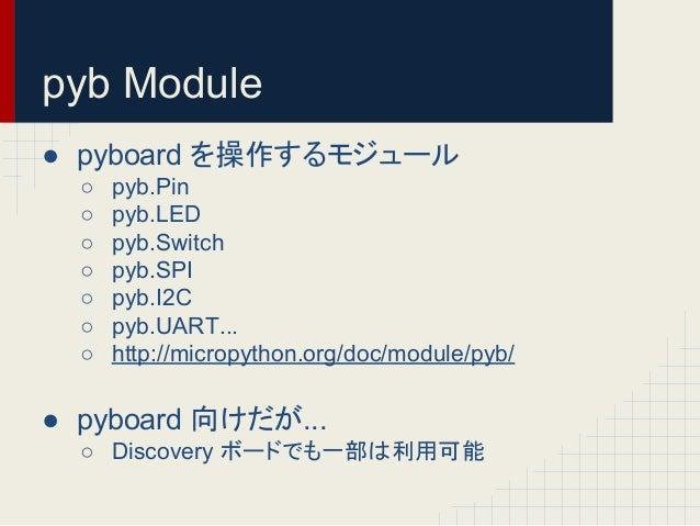 pyb Module  ● pyboard 䜢᧯స䛩䜛䝰䝆䝳䞊䝹  ○ pyb.Pin  ○ pyb.LED  ○ pyb.Switch  ○ pyb.SPI  ○ pyb.I2C  ○ pyb.UART...  ○ http://microp...