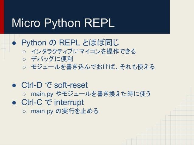 Micro Python REPL  ● Python 䛾 REPL 䛸䜋䜌ྠ䛨  ○ 䜲䞁䝍䝷䜽䝔䜱䝤䛻䝬䜲䝁䞁䜢᧯స䛷䛝䜛  ○ 䝕䝞䝑䜾䛻౽  ○ 䝰䝆䝳䞊䝹䜢᭩䛝㎸䜣䛷䛚䛡䜀䚸䛭䜜䜒䛘䜛  ● Ctrl-D 䛷 soft-reset...
