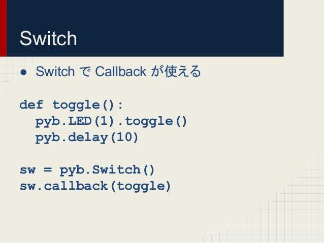 Switch  ● Switch 䛷 Callback 䛜䛘䜛  def toggle():  pyb.LED(1).toggle()  pyb.delay(10)  sw = pyb.Switch()  sw.callback(toggle...