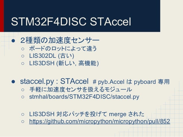 STM32F4DISC STAccel  ● 䠎✀㢮䛾ຍ㏿ᗘ䝉䞁䝃䞊  ○ 䝪䞊䝗䛾䝻䝑䝖䛻䜘䛳䛶㐪䛖  ○ LIS302DL (ྂ䛔)  ○ LIS3DSH (᪂䛧䛔, 㧗ᶵ⬟)  ● staccel.py : STAccel # pyb.A...