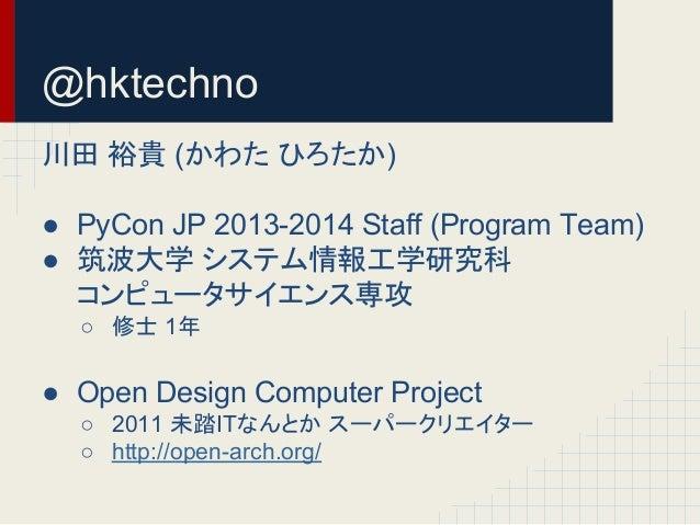 @hktechno  ᕝ⏣ ⿱㈗ (䛛䜟䛯 䜂䜝䛯䛛)  ● PyCon JP 2013-2014 Staff (Program Team)  ● ⟃ἼᏛ 䝅䝇䝔䝮ሗᕤᏛ◊✲⛉  䝁䞁䝢䝳䞊䝍䝃䜲䜶䞁䝇ᑓᨷ  ○ ಟኈ 1ᖺ  ● Open...