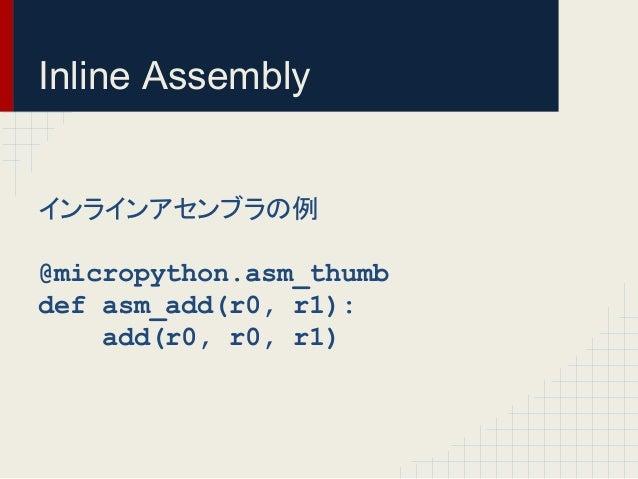 Inline Assembly  䜲䞁䝷䜲䞁䜰䝉䞁䝤䝷䛾  @micropython.asm_thumb  def asm_add(r0, r1):  add(r0, r0, r1)
