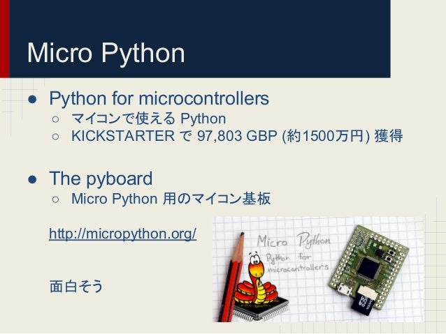 Micro Python  ● Python for microcontrollers  ○ 䝬䜲䝁䞁䛷䛘䜛 Python  ○ KICKSTARTER 䛷 97,803 GBP (⣙1500) ⋓ᚓ  ● The pyboard  ○ ...