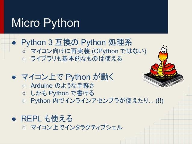Micro Python  ● Python 3 䛾 Python ฎ⌮⣔  ○ 䝬䜲䝁䞁ྥ䛡䛻ᐇ (CPython 䛷䛿䛺䛔)  ○ 䝷䜲䝤䝷䝸䜒ᇶᮏⓗ䛺䜒䛾䛿䛘䜛  ● 䝬䜲䝁䞁ୖ䛷 Python 䛜ື䛟  ○ Arduino 䛾...