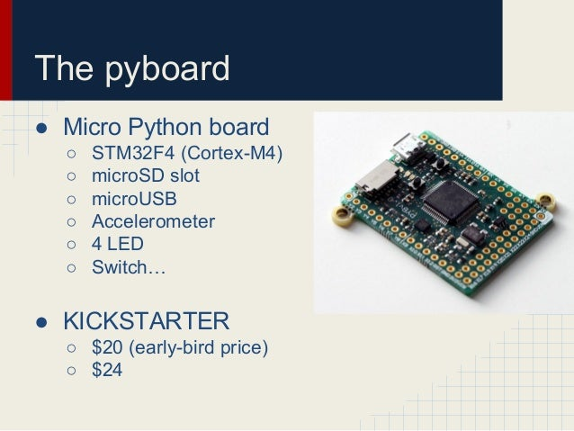 The pyboard  ● Micro Python board  ○ STM32F4 (Cortex-M4)  ○ microSD slot  ○ microUSB  ○ Accelerometer  ○ 4 LED  ○ Switch… ...