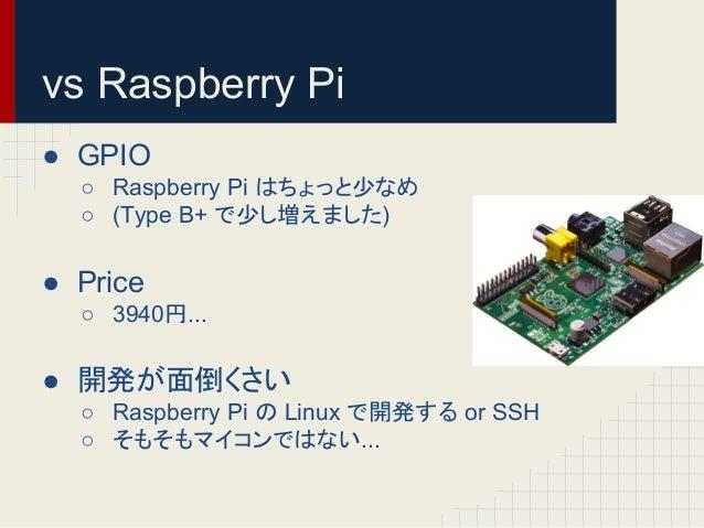 vs Raspberry Pi  ● GPIO  ○ Raspberry Pi 䛿䛱䜗䛳䛸ᑡ䛺䜑  ○ (Type B+ 䛷ᑡ䛧ቑ䛘䜎䛧䛯)  ● Price  ○ 3940...  ● 㛤Ⓨ䛜㠃ಽ䛟䛥䛔  ○ Raspberry Pi 䛾 ...